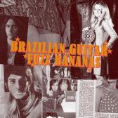 V/A - Brazilian Guitar Fuzz Bananas: Tropicalia Psychedelic Masterpieces 1967-1976